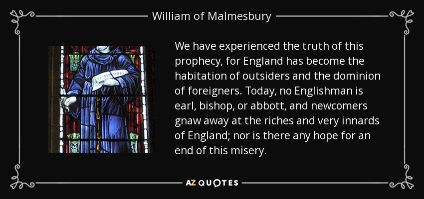 We have experienced the truth of this prophecy, for England has become the habitation of outsiders and the dominion of foreigners. Today, no Englishman is earl, bishop, or abbott, and newcomers gnaw away at the riches and very innards of England; nor is there any hope for an end of this misery. - William of Malmesbury