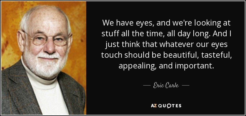 We have eyes, and we're looking at stuff all the time, all day long. And I just think that whatever our eyes touch should be beautiful, tasteful, appealing, and important. - Eric Carle