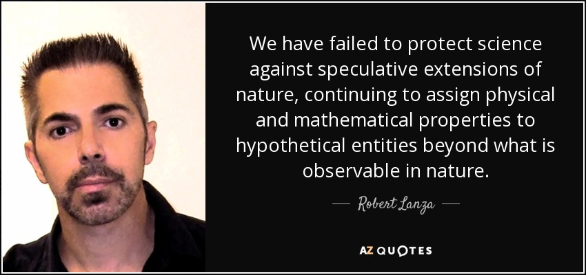 We have failed to protect science against speculative extensions of nature, continuing to assign physical and mathematical properties to hypothetical entities beyond what is observable in nature. - Robert Lanza
