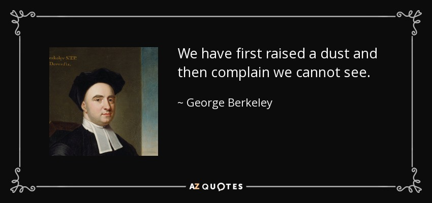We have first raised a dust and then complain we cannot see. - George Berkeley