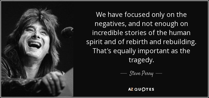 We have focused only on the negatives, and not enough on incredible stories of the human spirit and of rebirth and rebuilding. That's equally important as the tragedy. - Steve Perry