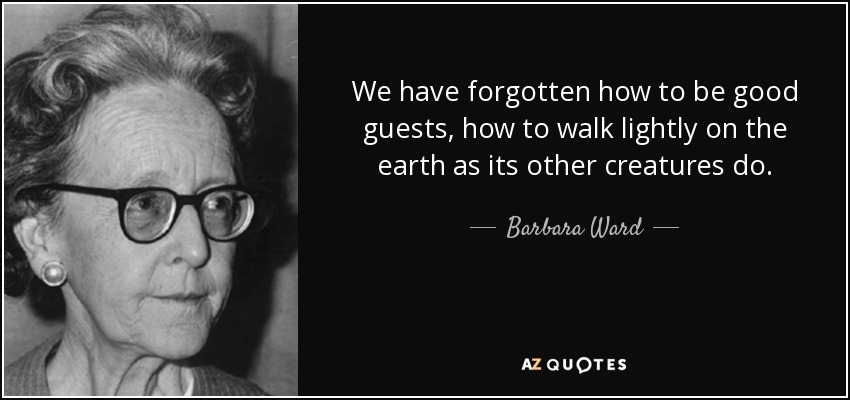 We have forgotten how to be good guests, how to walk lightly on the earth as its other creatures do. - Barbara Ward, Baroness Jackson of Lodsworth
