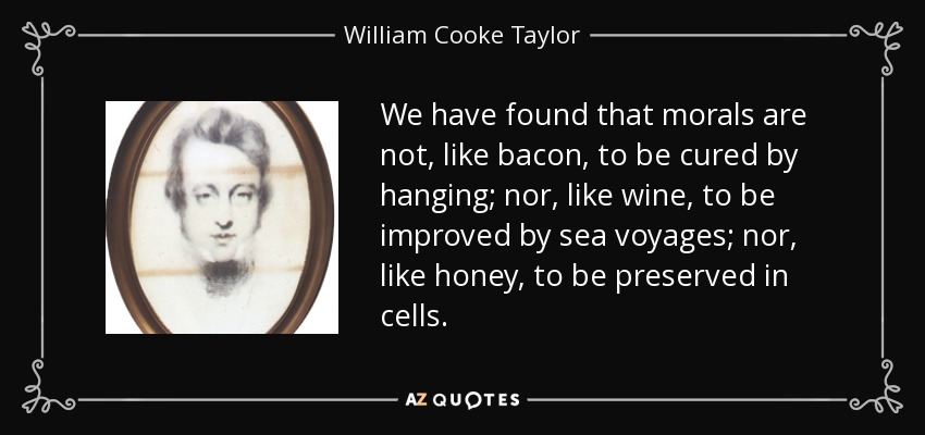 We have found that morals are not, like bacon, to be cured by hanging; nor, like wine, to be improved by sea voyages; nor, like honey, to be preserved in cells. - William Cooke Taylor