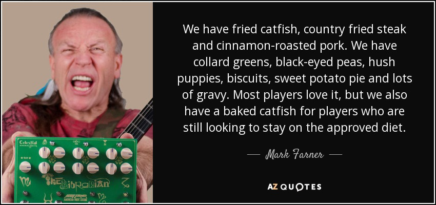 We have fried catfish, country fried steak and cinnamon-roasted pork. We have collard greens, black-eyed peas, hush puppies, biscuits, sweet potato pie and lots of gravy. Most players love it, but we also have a baked catfish for players who are still looking to stay on the approved diet. - Mark Farner