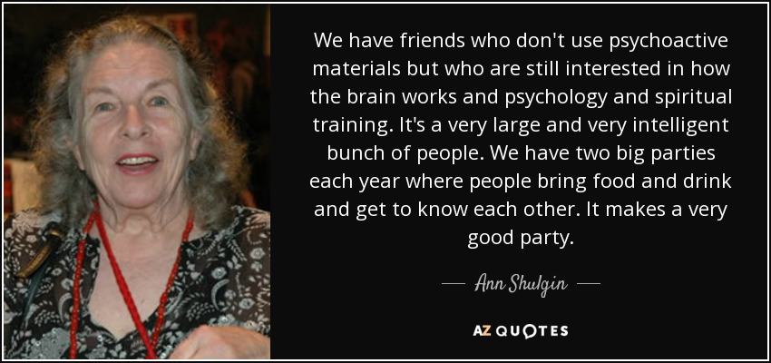 We have friends who don't use psychoactive materials but who are still interested in how the brain works and psychology and spiritual training. It's a very large and very intelligent bunch of people. We have two big parties each year where people bring food and drink and get to know each other. It makes a very good party. - Ann Shulgin