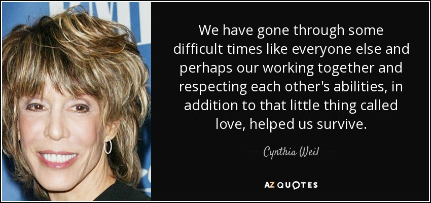 We have gone through some difficult times like everyone else and perhaps our working together and respecting each other's abilities, in addition to that little thing called love, helped us survive. - Cynthia Weil