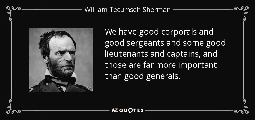 We have good corporals and good sergeants and some good lieutenants and captains, and those are far more important than good generals. - William Tecumseh Sherman