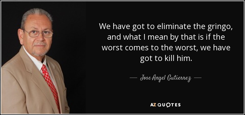 We have got to eliminate the gringo, and what I mean by that is if the worst comes to the worst, we have got to kill him. - Jose Angel Gutierrez