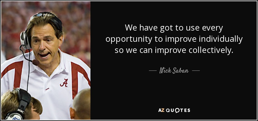 We have got to use every opportunity to improve individually so we can improve collectively. - Nick Saban