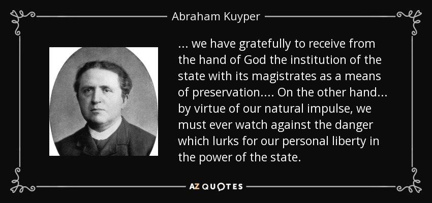 ... we have gratefully to receive from the hand of God the institution of the state with its magistrates as a means of preservation.... On the other hand ... by virtue of our natural impulse, we must ever watch against the danger which lurks for our personal liberty in the power of the state. - Abraham Kuyper