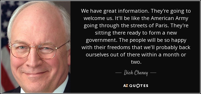 We have great information. They're going to welcome us. It'll be like the American Army going through the streets of Paris. They're sitting there ready to form a new government. The people will be so happy with their freedoms that we'll probably back ourselves out of there within a month or two. - Dick Cheney