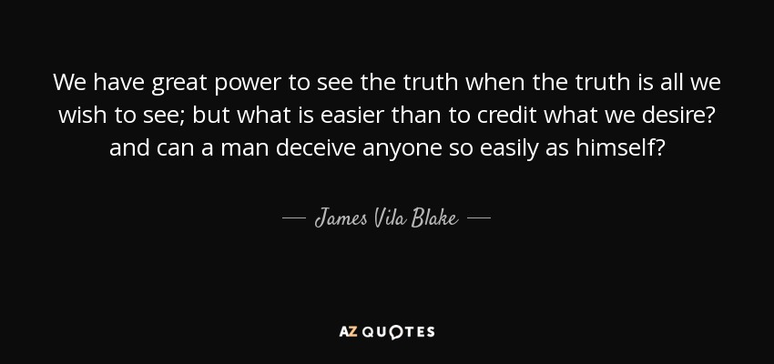 We have great power to see the truth when the truth is all we wish to see; but what is easier than to credit what we desire? and can a man deceive anyone so easily as himself? - James Vila Blake