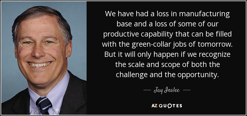 We have had a loss in manufacturing base and a loss of some of our productive capability that can be filled with the green-collar jobs of tomorrow. But it will only happen if we recognize the scale and scope of both the challenge and the opportunity. - Jay Inslee