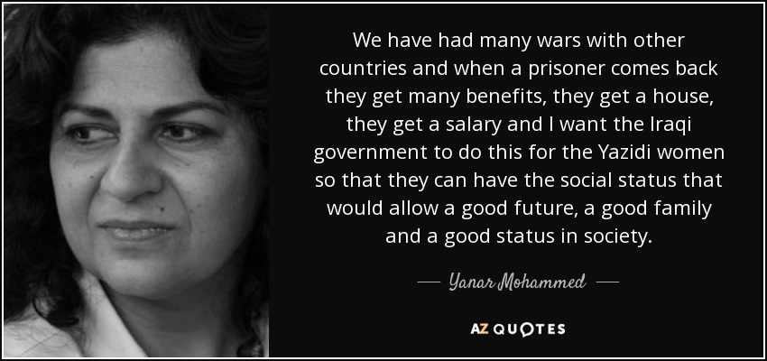 We have had many wars with other countries and when a prisoner comes back they get many benefits, they get a house, they get a salary and I want the Iraqi government to do this for the Yazidi women so that they can have the social status that would allow a good future, a good family and a good status in society. - Yanar Mohammed