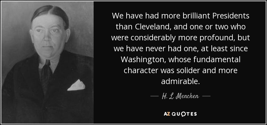 We have had more brilliant Presidents than Cleveland, and one or two who were considerably more profound, but we have never had one, at least since Washington, whose fundamental character was solider and more admirable. - H. L. Mencken