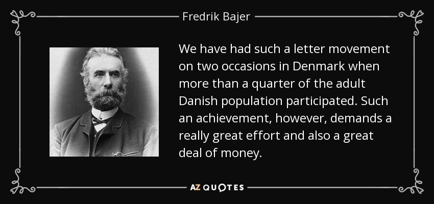 We have had such a letter movement on two occasions in Denmark when more than a quarter of the adult Danish population participated. Such an achievement, however, demands a really great effort and also a great deal of money. - Fredrik Bajer
