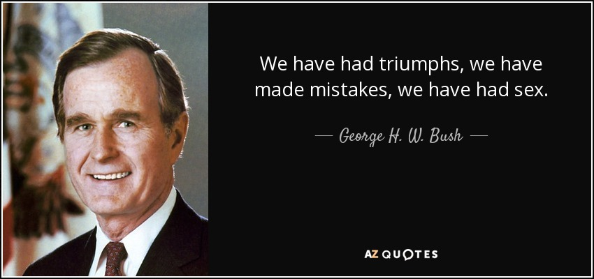 We have had triumphs, we have made mistakes, we have had sex. - George H. W. Bush