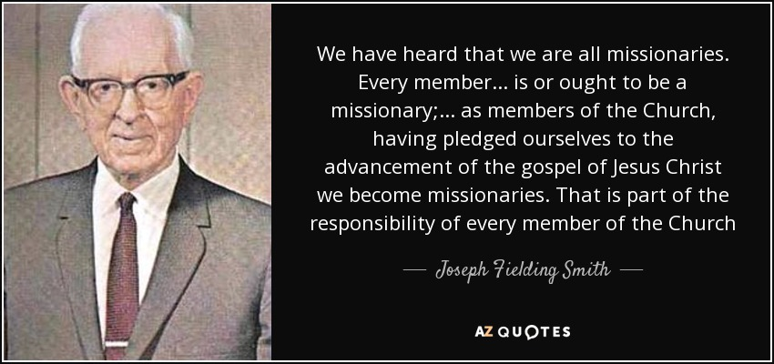 We have heard that we are all missionaries. Every member ... is or ought to be a missionary; ... as members of the Church, having pledged ourselves to the advancement of the gospel of Jesus Christ we become missionaries. That is part of the responsibility of every member of the Church - Joseph Fielding Smith