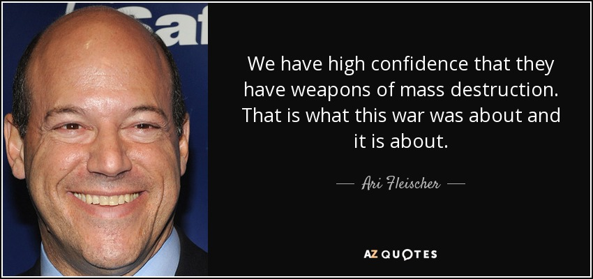 We have high confidence that they have weapons of mass destruction. That is what this war was about and it is about. - Ari Fleischer