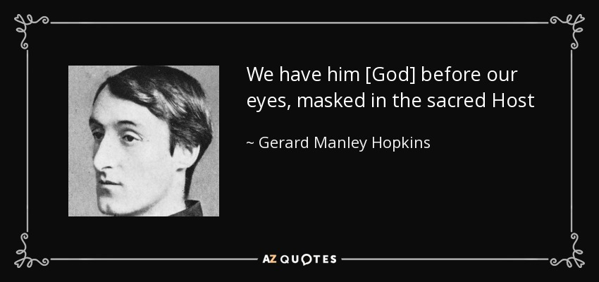 We have him [God] before our eyes, masked in the sacred Host - Gerard Manley Hopkins