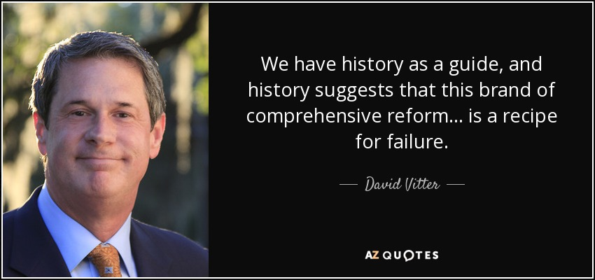 We have history as a guide, and history suggests that this brand of comprehensive reform ... is a recipe for failure. - David Vitter
