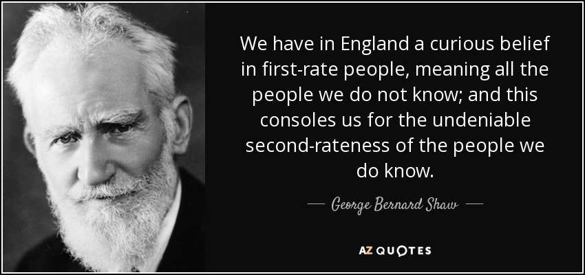 We have in England a curious belief in first-rate people, meaning all the people we do not know; and this consoles us for the undeniable second-rateness of the people we do know. - George Bernard Shaw