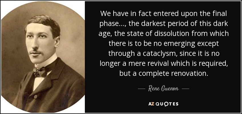 We have in fact entered upon the final phase..., the darkest period of this dark age, the state of dissolution from which there is to be no emerging except through a cataclysm, since it is no longer a mere revival which is required, but a complete renovation. - Rene Guenon