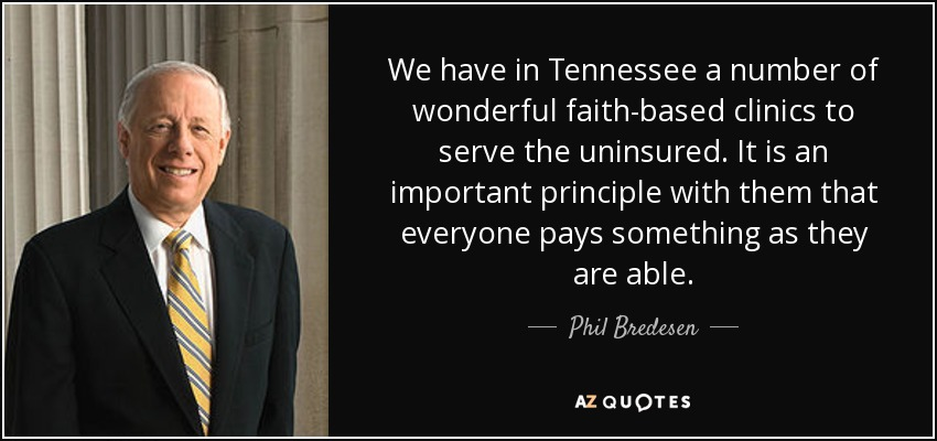 We have in Tennessee a number of wonderful faith-based clinics to serve the uninsured. It is an important principle with them that everyone pays something as they are able. - Phil Bredesen