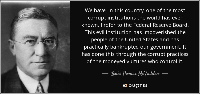 We have, in this country, one of the most corrupt institutions the world has ever known. I refer to the Federal Reserve Board. This evil institution has impoverished the people of the United States and has practically bankrupted our government. It has done this through the corrupt practices of the moneyed vultures who control it. - Louis Thomas McFadden
