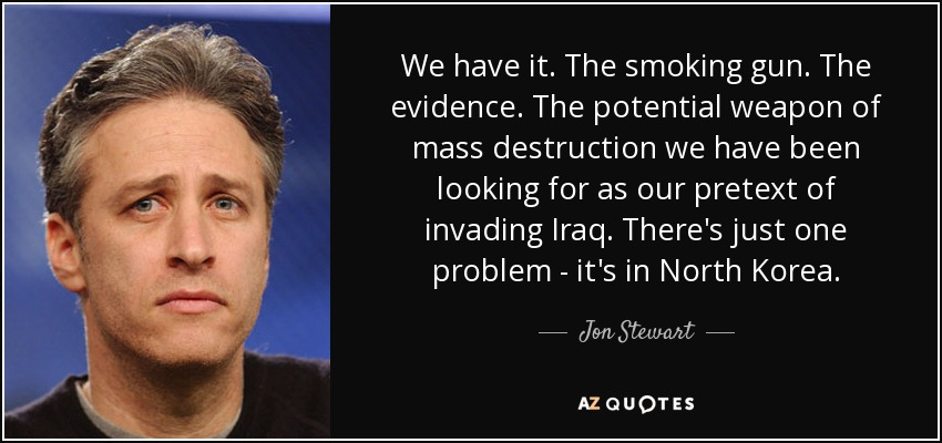 We have it. The smoking gun. The evidence. The potential weapon of mass destruction we have been looking for as our pretext of invading Iraq. There's just one problem - it's in North Korea. - Jon Stewart