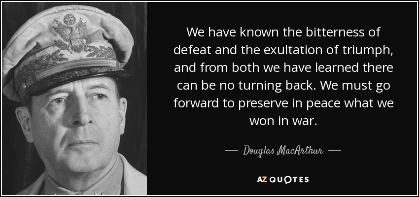 We have known the bitterness of defeat and the exultation of triumph, and from both we have learned there can be no turning back. We must go forward to preserve in peace what we won in war. - Douglas MacArthur