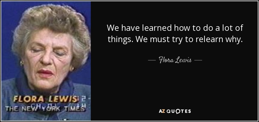 We have learned how to do a lot of things. We must try to relearn why. - Flora Lewis