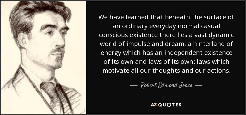 We have learned that beneath the surface of an ordinary everyday normal casual conscious existence there lies a vast dynamic world of impulse and dream, a hinterland of energy which has an independent existence of its own and laws of its own: laws which motivate all our thoughts and our actions. - Robert Edmond Jones