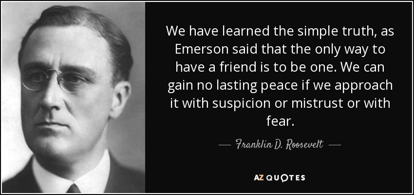 We have learned the simple truth, as Emerson said that the only way to have a friend is to be one. We can gain no lasting peace if we approach it with suspicion or mistrust or with fear. - Franklin D. Roosevelt