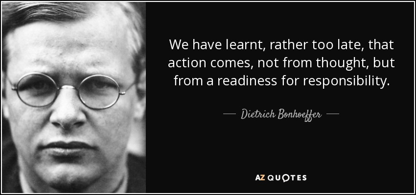 We have learnt, rather too late, that action comes, not from thought, but from a readiness for responsibility. - Dietrich Bonhoeffer