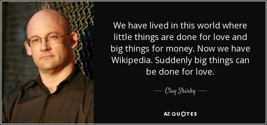 We have lived in this world where little things are done for love and big things for money. Now we have Wikipedia. Suddenly big things can be done for love. - Clay Shirky