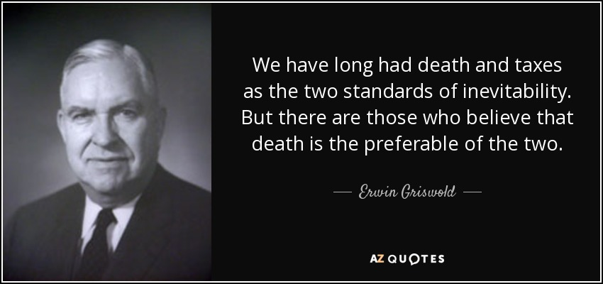 We have long had death and taxes as the two standards of inevitability. But there are those who believe that death is the preferable of the two. - Erwin Griswold