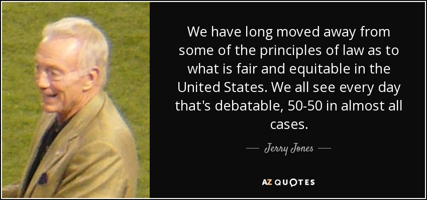 We have long moved away from some of the principles of law as to what is fair and equitable in the United States. We all see every day that's debatable, 50-50 in almost all cases. - Jerry Jones
