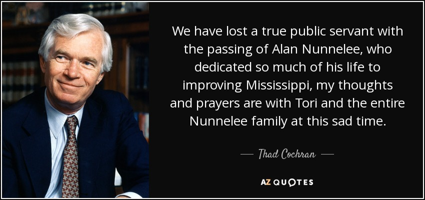 We have lost a true public servant with the passing of Alan Nunnelee, who dedicated so much of his life to improving Mississippi, my thoughts and prayers are with Tori and the entire Nunnelee family at this sad time. - Thad Cochran