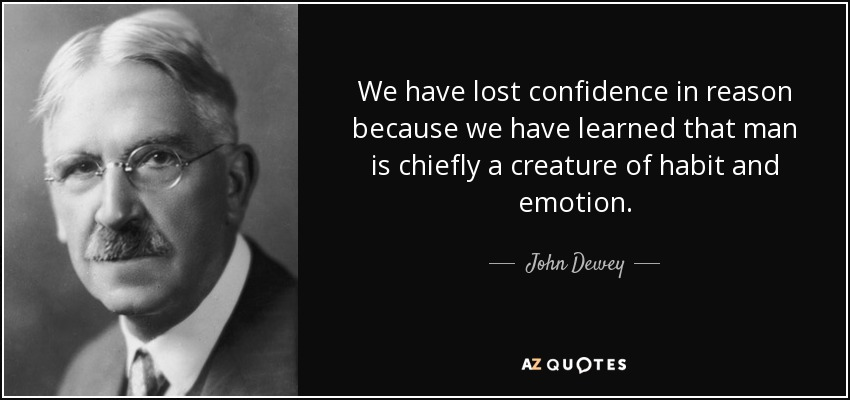 We have lost confidence in reason because we have learned that man is chiefly a creature of habit and emotion. - John Dewey
