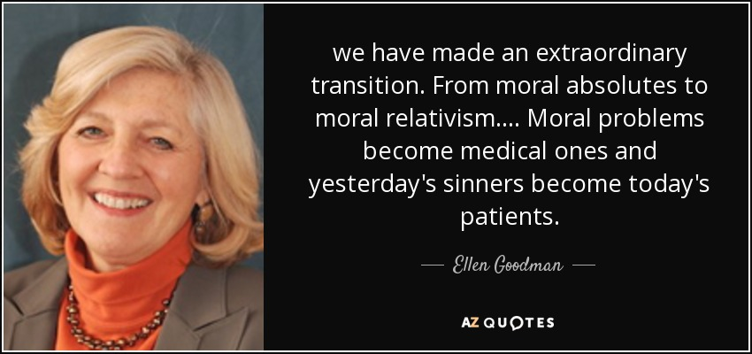 we have made an extraordinary transition. From moral absolutes to moral relativism. ... Moral problems become medical ones and yesterday's sinners become today's patients. - Ellen Goodman