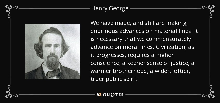 We have made, and still are making, enormous advances on material lines. It is necessary that we commensurately advance on moral lines. Civilization, as it progresses, requires a higher conscience, a keener sense of justice, a warmer brotherhood, a wider, loftier, truer public spirit. - Henry George
