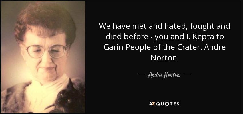 We have met and hated, fought and died before - you and I. Kepta to Garin People of the Crater. Andre Norton. - Andre Norton
