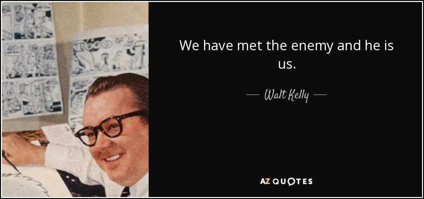 Walt Kelly quote: We have met the enemy and he is us.
