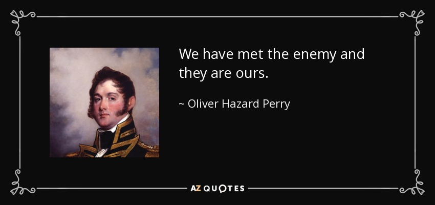 We have met the enemy and they are ours. - Oliver Hazard Perry