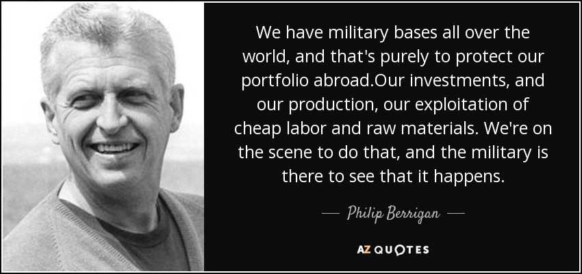 We have military bases all over the world, and that's purely to protect our portfolio abroad.Our investments, and our production, our exploitation of cheap labor and raw materials. We're on the scene to do that, and the military is there to see that it happens. - Philip Berrigan