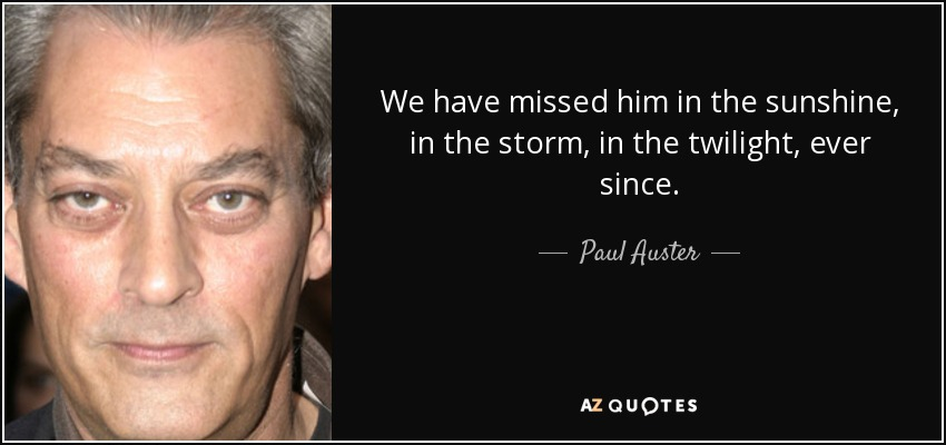 We have missed him in the sunshine, in the storm, in the twilight, ever since. - Paul Auster