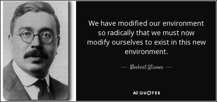 We have modified our environment so radically that we must now modify ourselves to exist in this new environment. - Norbert Wiener