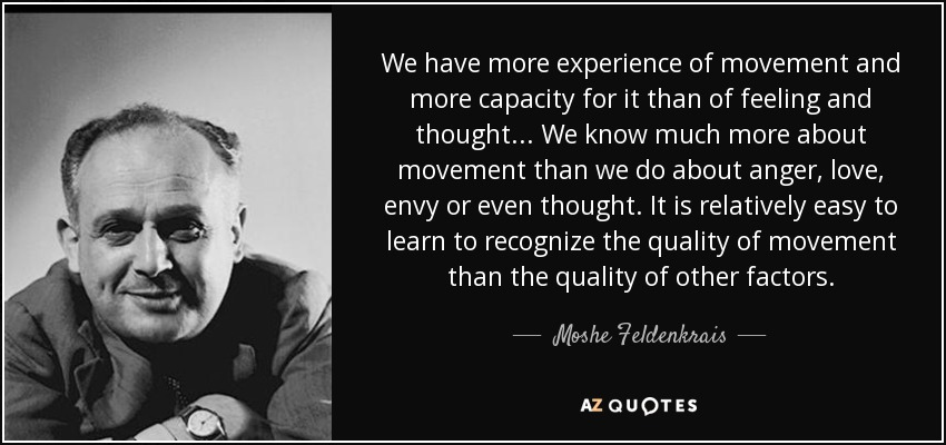 We have more experience of movement and more capacity for it than of feeling and thought... We know much more about movement than we do about anger, love, envy or even thought. It is relatively easy to learn to recognize the quality of movement than the quality of other factors. - Moshe Feldenkrais