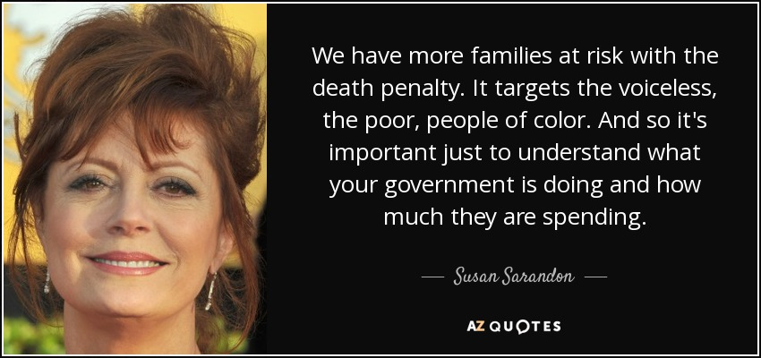 We have more families at risk with the death penalty. It targets the voiceless, the poor, people of color. And so it's important just to understand what your government is doing and how much they are spending. - Susan Sarandon